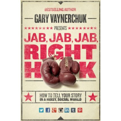 ab, Jab, Jab, Right Hook: How to Tell Your Story in a Noisy Social World