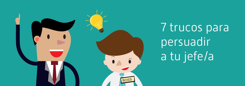 Cómo convencer a tu jefe. 7 trucos que pueden ayudarte.