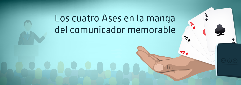 Los cuatro Ases en la manga del comunicador memorable – Comunicación para el Liderazgo