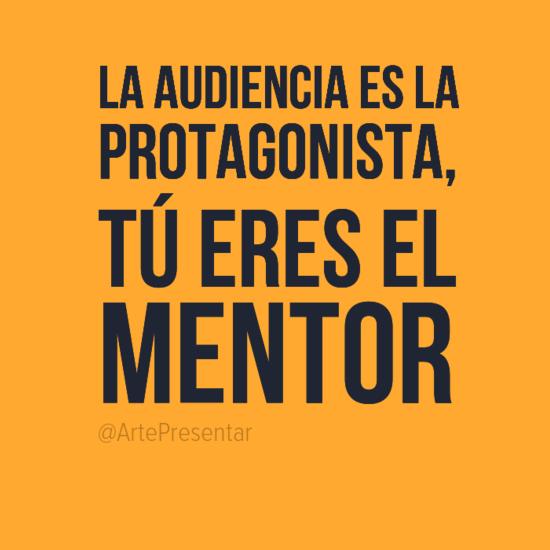 La audiencia es la protagonista, tú eres el mentor