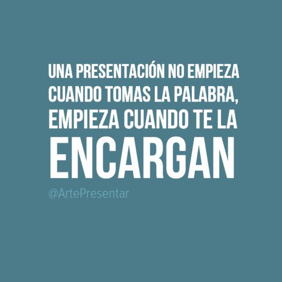 Una presentación no empieza cuando tomas la palabra, empieza cuando te la encargan