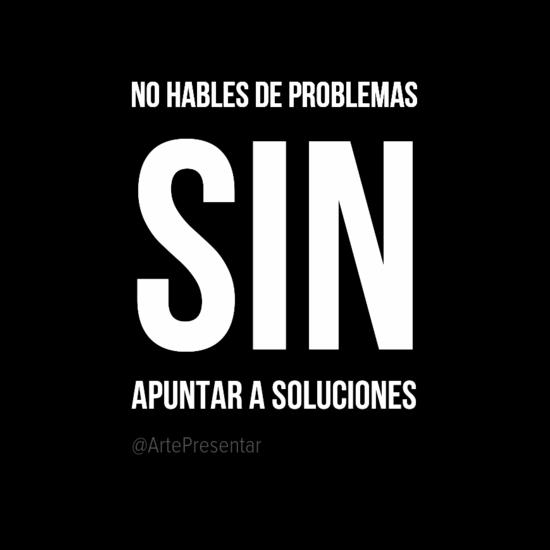 No hables de problemas sin apuntar a soluciones