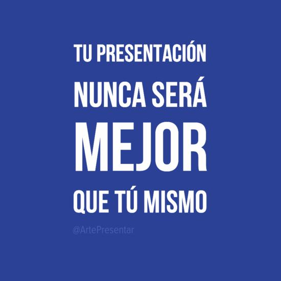 #citas Tu presentación nunca será mejor que tú mismo