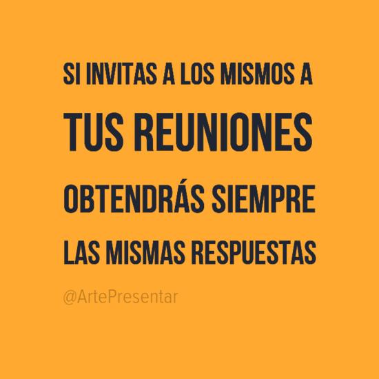 #citas Si invitas a los mismos a tus reuniones obtendrás siempre las mismas respuestas