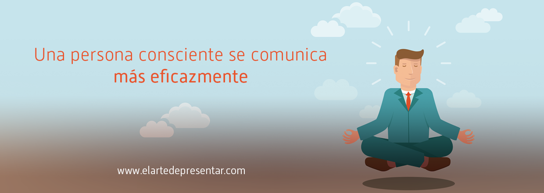 Una persona consciente se comunica más eficazmente
