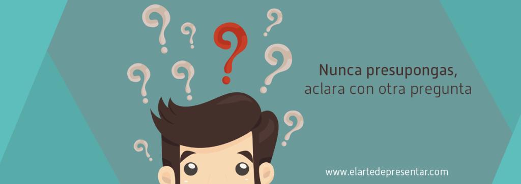 Nunca presupongas lo que piensa tu cliente, aclara con otra pregunta