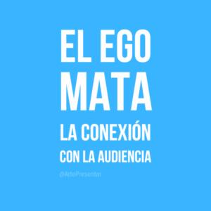 El ego mata y la conexión con la audiencia
