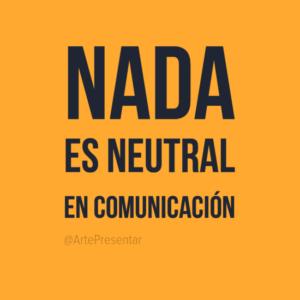 Nada es neutral en comunicación