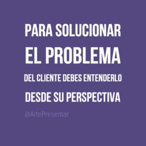 Para solucionar el problema del cliente debes enternderlo desde su perspectiva