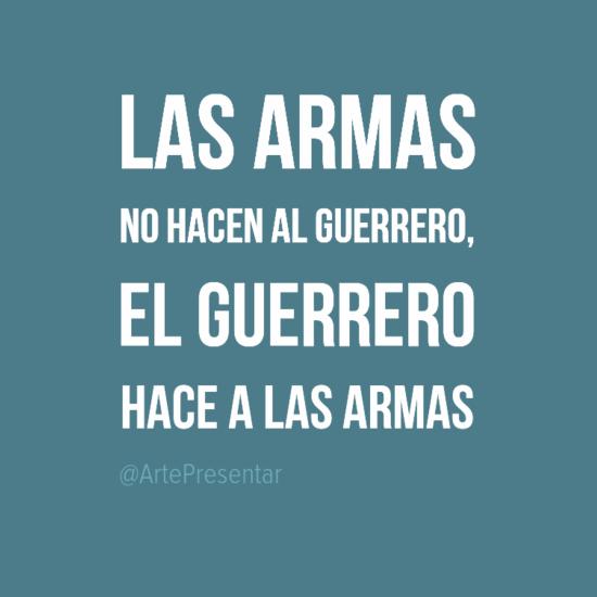 #citas Las armas no hacen el guerrero, el guerrero hace a las armas