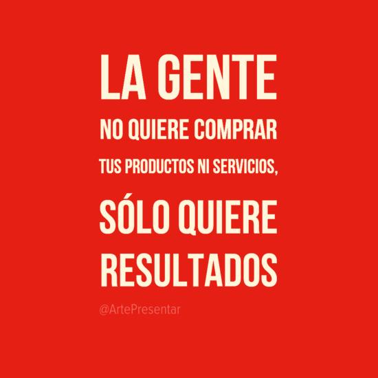 #citas La gente no quiere comprar tus productos ni servicios, sólo quiere resultados