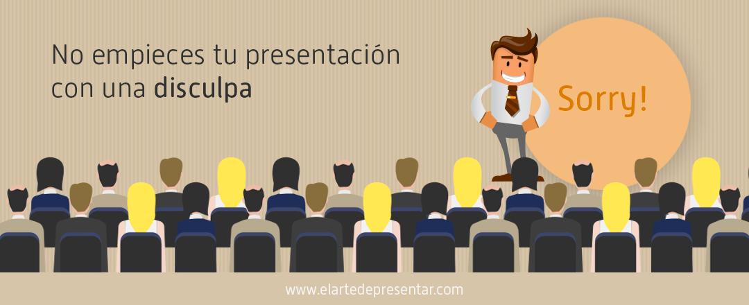 No empieces tu presentación con una disculpa porque en vez de predisponer a la audiencia a tu favor la pondrás en tu contra